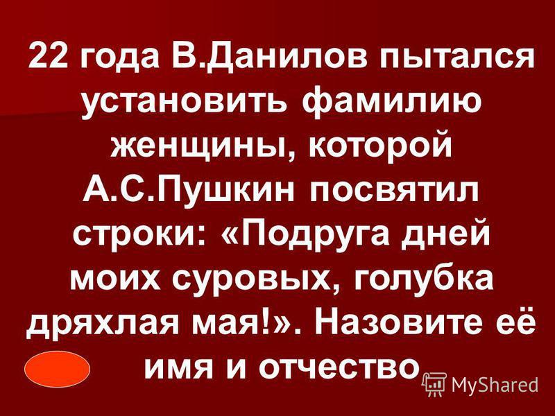 22 года В.Данилов пытался установить фамилию женщины, которой А.С.Пушкин посвятил строки: «Подруга дней моих суровых, голубка дряхлая мая!». Назовите её имя и отчество