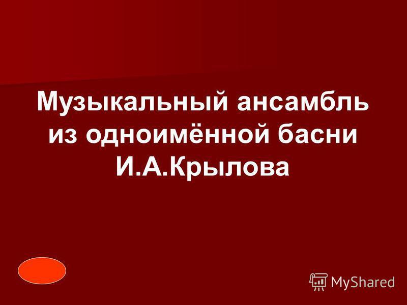 Музыкальный ансамбль из одноимённой басни И.А.Крылова