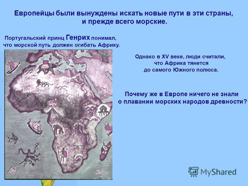 Европейцы были вынуждены искать новые пути в эти страны, и прежде всего морские. Португальский принц Генрих понимал, что морской путь должен огибать Африку. И н д и я А ф р и к а Португалия Однако в ХV веке, люди считали, что Африка тянется до самого
