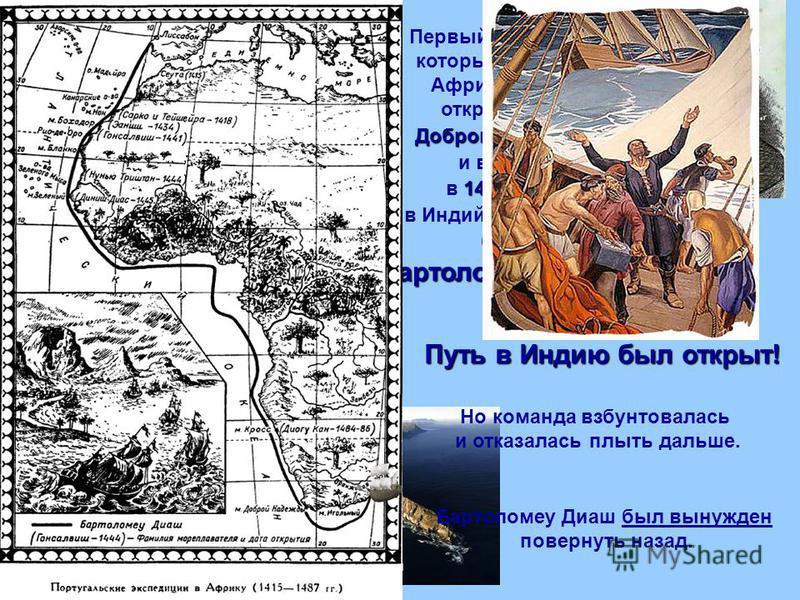 Первый европеец, который обогнул Африку с юга, открыл мыс Доброй Надежды и вышел 1487 в 1487 году в Индийский океан, был Бартоломеу Диаш. мыс Доброй Надежды Путь в Индию был открыт! Но команда взбунтовалась и отказалась плыть дальше. Бартоломеу Диаш