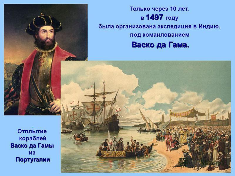 Только через 10 лет, 1497 в 1497 году была организована экспедиция в Индию, под командованием Васко да Гама. Отплытие кораблей Васко да Гамы из Португалии