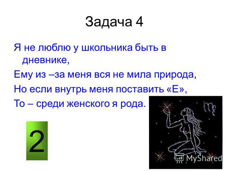 Задача 4 Я не люблю у школьника быть в дневнике, Ему из –за меня вся не мила природа, Но если внутрь меня поставить «Е», То – среди женского я рода. 2