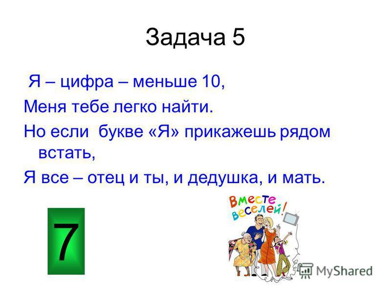 Задача 5 Я – цифра – меньше 10, Меня тебе легко найти. Но если букве «Я» прикажешь рядом встать, Я все – отец и ты, и дедушка, и мать. 7