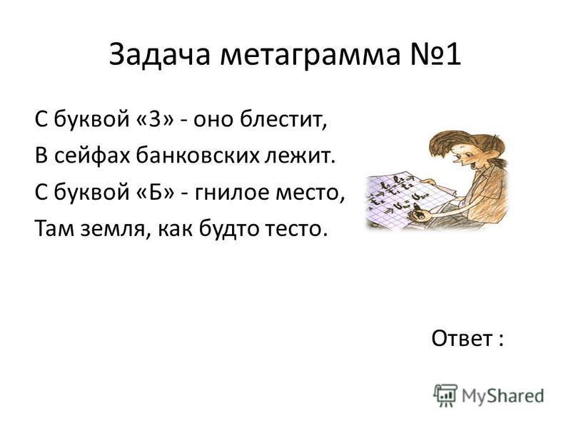 Задача метаграмма 1 С буквой «3» - оно блестит, В сейфах банковских лежит. С буквой «Б» - гнилое место, Там земля, как будто тесто. Ответ :