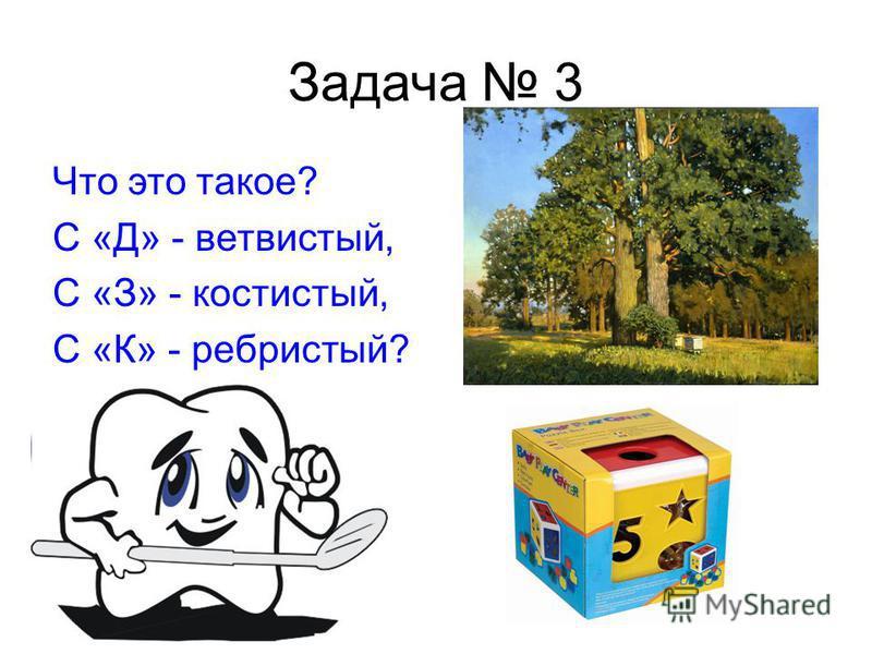 Задача 3 Что это такое? С «Д» - ветвистый, С «З» - костистый, С «К» - ребристый?