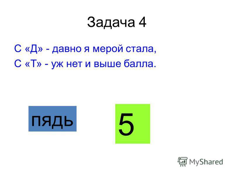 Задача 4 С «Д» - давно я мерой стала, С «Т» - уж нет и выше балла. пядь 5