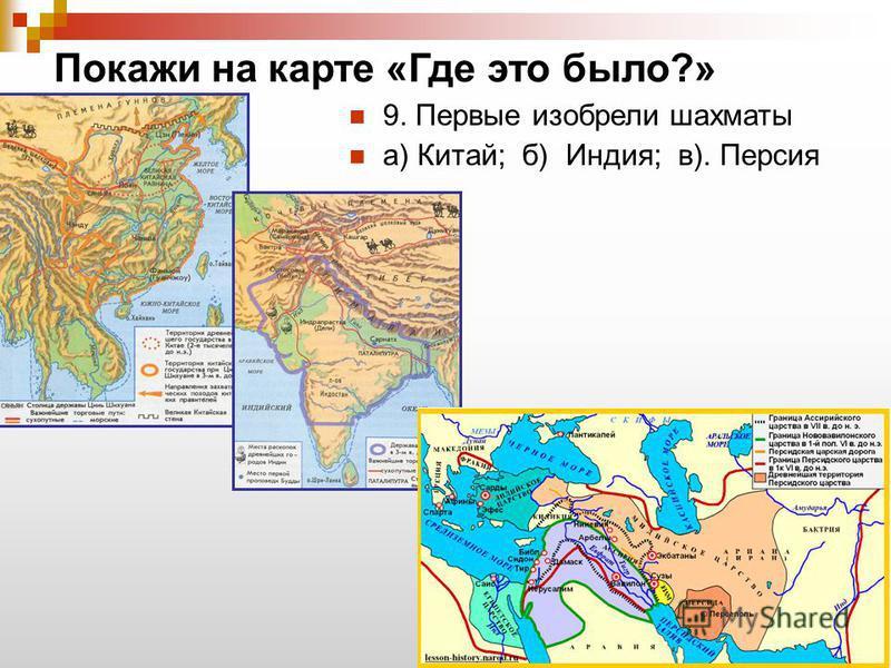 Покажи на карте «Где это было?» 9. Первые изобрели шахматы а) Китай; б) Индия; в). Персия