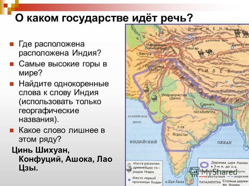 О каком государстве идёт речь? Где расположена расположена Индия? Самые высокие горы в мире? Найдите однокоренные слова к слову Индия (использовать только географические названия). Какое слово лишнее в этом ряду? Цинь Шихуан, Конфуций, Ашока, Лао Цзы
