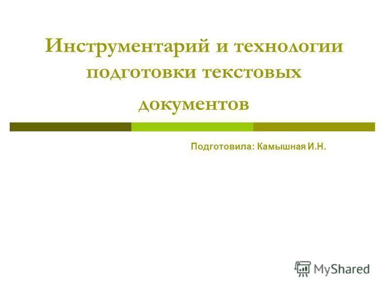 Инструментарий и технологии подготовки текстовых документов Подготовила: Камышная И.Н.