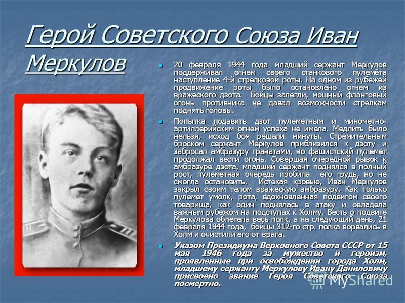 Герой Советского Союза Иван Меркулов 20 февраля 1944 года младший сержант Меркулов поддерживал огнем своего станкового пулемёта наступление 4-й стрелковой роты. На одном из рубежей продвижение роты было остановлено огнем из вражеского дзота. Бойцы за