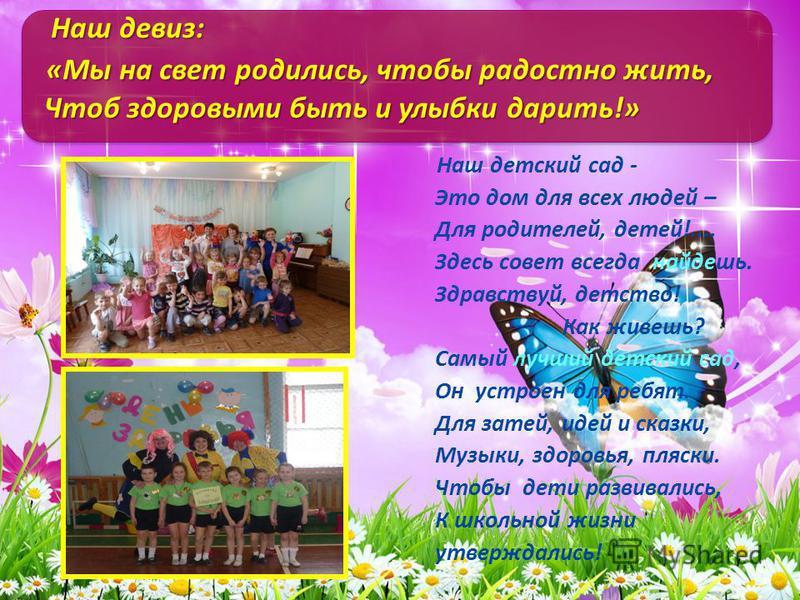Наш детский сад - Это дом для всех людей – Для родителей, детей!.... Здесь совет всегда найдешь. Здравствуй, детство! Как живешь? Самый лучший детский сад, Он устроен для ребят. Для затей, идей и сказки, Музыки, здоровья, пляски. Чтобы дети развивали