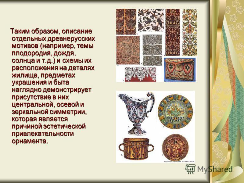 Таким образом, описание отдельных древнерусских мотивов (например, темы плодородия, дождя, солнца и т.д.) и схемы их расположения на деталях жилища, предметах украшения и быта наглядно демонстрирует присутствие в них центральной, осевой и зеркальной