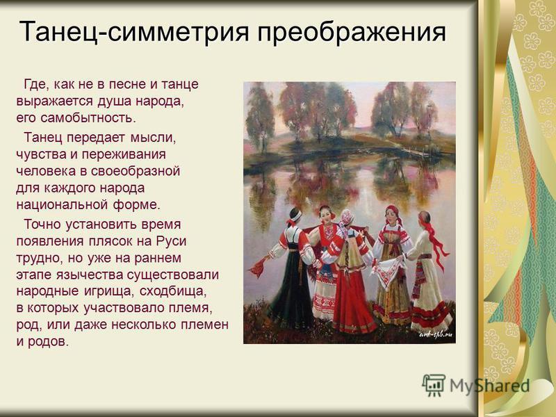 Танец-симметрия преображения Где, как не в песне и танце выражается душа народа, его самобытность. Танец передает мысли, чувства и переживания человека в своеобразной для каждого народа национальной форме. Точно установить время появления плясок на Р