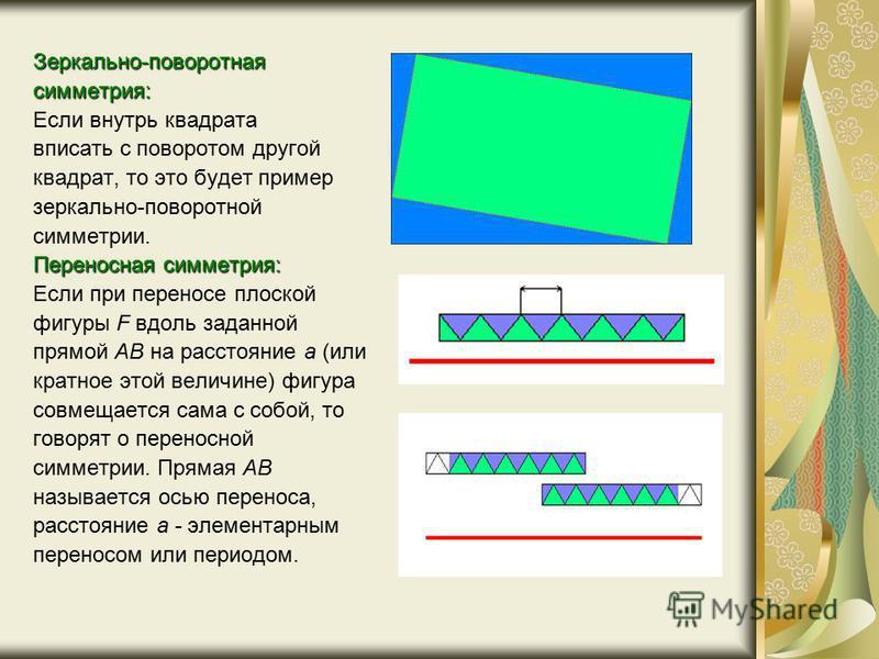Зеркально-поворотная симметрия: Если внутрь квадрата вписать с поворотом другой квадрат, то это будет пример зеркально-поворотной симметрии. Переносная симметрия: Если при переносе плоской фигуры F вдоль заданной прямой АВ на расстояние а (или кратно