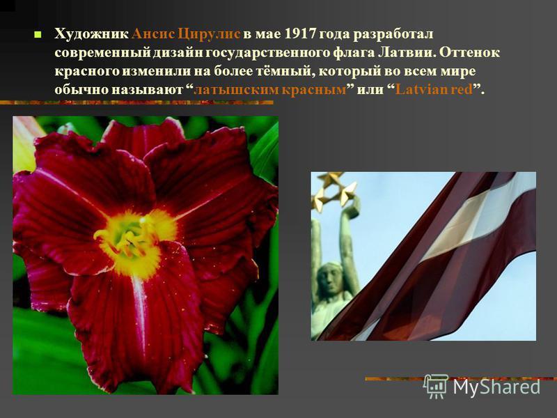 Художник Ансис Цирулис в мае 1917 года разработал современный дизайн государственного флага Латвии. Оттенок красного изменили на более тёмный, который во всем мире обычно называют латышским красным или Latvian red.