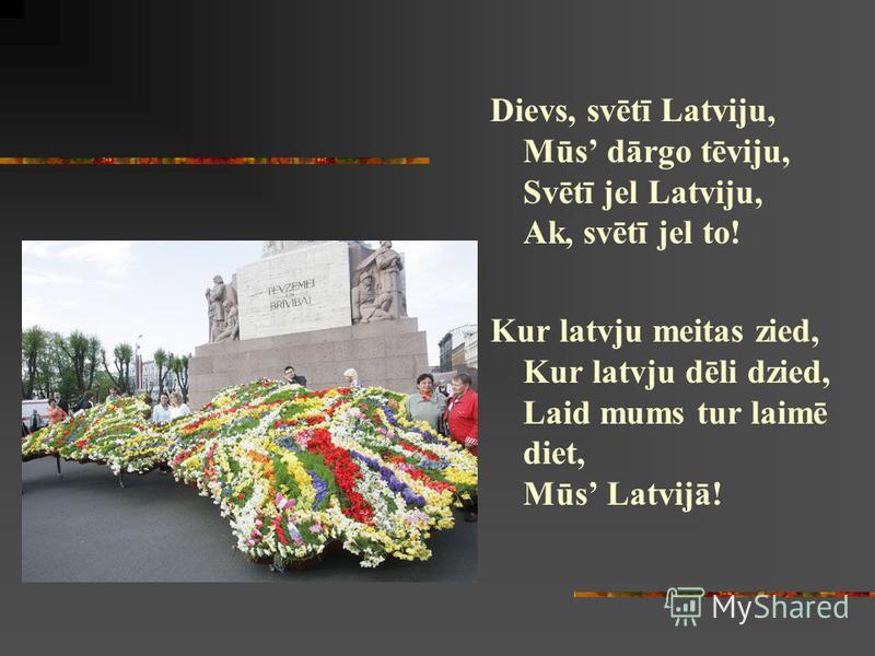 Dievs, svētī Latviju, Mūs dārgo tēviju, Svētī jel Latviju, Ak, svētī jel to! Kur latvju meitas zied, Kur latvju dēli dzied, Laid mums tur laimē diet, Mūs Latvijā!