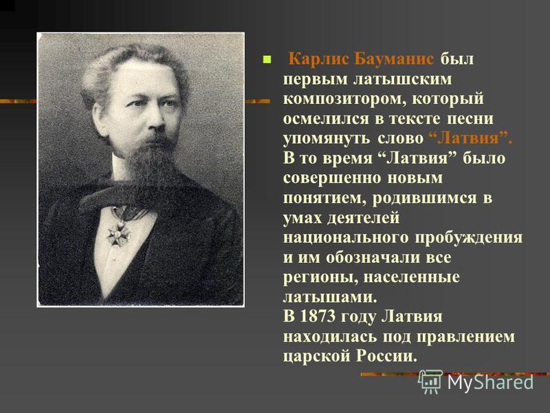 Карлис Бауманис был первым латышским композитором, который осмелился в тексте песни упомянуть слово Латвия. В то время Латвия было совершенно новым понятием, родившимся в умах деятелей национального пробуждения и им обозначали все регионы, населенные