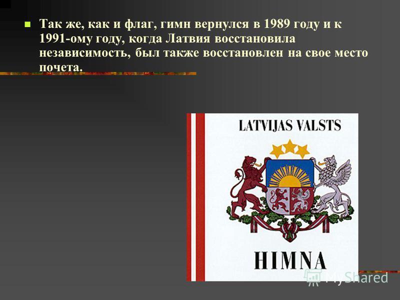 Так же, как и флаг, гимн вернулся в 1989 году и к 1991-ому году, когда Латвия восстановила независимость, был также восстановлен на свое место почета.