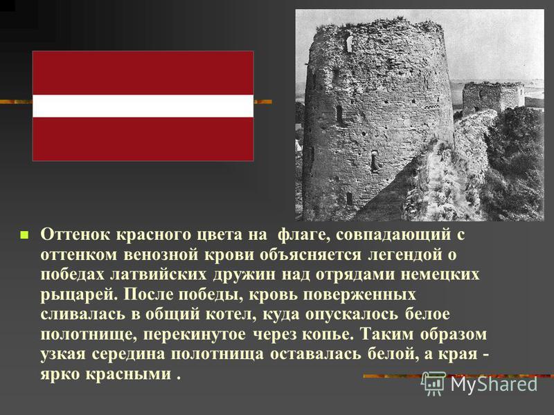 Оттенок красного цвета на флаге, совпадающий с оттенком венозной крови объясняется легендой о победах латвийских дружин над отрядами немецких рыцарей. После победы, кровь поверженных сливалась в общий котел, куда опускалось белое полотнище, перекинут