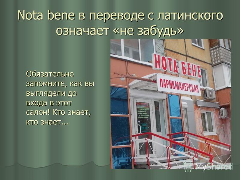 Nota bene в переводе с латинского означает «не забудь» Обязательно запомните, как вы выглядели до входа в этот салон! Кто знает, кто знает...