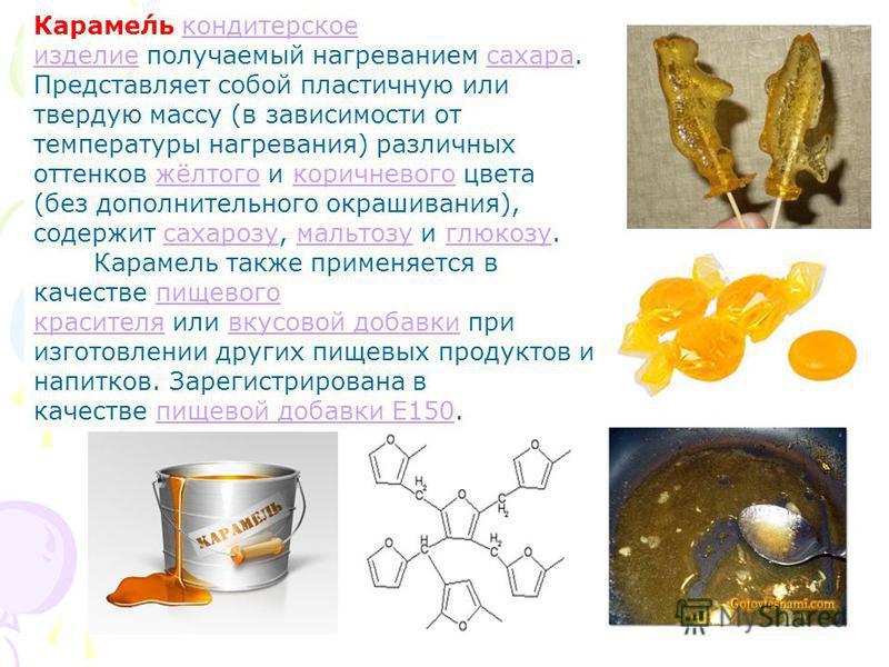 Караме́ль кондитерское изделие получаемый нагреванием сахара. Представляет собой пластичную или твердую массу (в зависимости от температуры нагревания) различных оттенков жёлтого и коричневого цвета (без дополнительного окрашивания), содержит сахароз