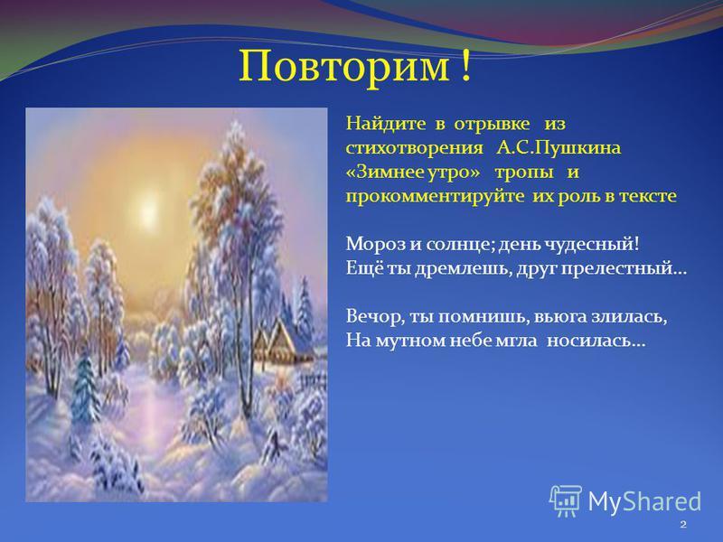 Найдите в отрывке из стихотворения А.С.Пушкина «Зимнее утро» тропы и прокомментируйте их роль в тексте Мороз и солнце; день чудесный! Ещё ты дремлешь, друг прелестный… Вечор, ты помнишь, вьюга злилась, На мутном небе мгла носилась… 2 Повторим !