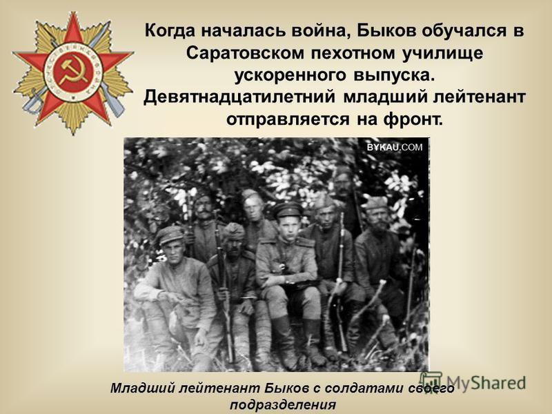 Младший лейтенант Быков с солдатами своего подразделения Когда началась война, Быков обучался в Саратовском пехотном училище ускоренного выпуска. Девятнадцатилетний младший лейтенант отправляется на фронт.