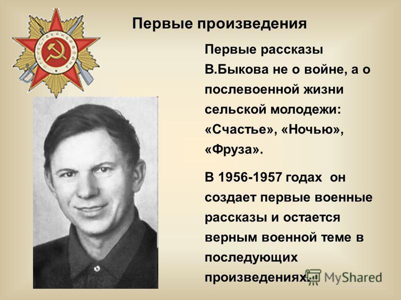 Первые рассказы В.Быкова не о войне, а о послевоенной жизни сельской молодежи: «Счастье», «Ночью», «Фруза». В 1956-1957 годах он создает первые военные рассказы и остается верным военной теме в последующих произведениях. Первые произведения