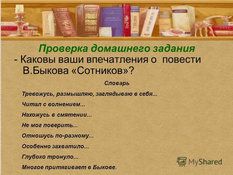 Проверка домашнего задания - Каковы ваши впечатления о повести В.Быкова «Сотников»? Словарь Тревожусь, размышляю, заглядываю в себя... Читал с волнением... Нахожусь в смятении... Не мог поверить... Отношусь по-разному... Особенно захватило... Глубоко