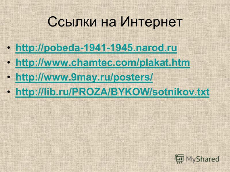Ссылки на Интернет http://pobeda-1941-1945.narod.ru http://www.chamtec.com/plakat.htm http://www.9may.ru/posters/http://www.9may.ru/posters/ http://lib.ru/PROZA/BYKOW/sotnikov.txt