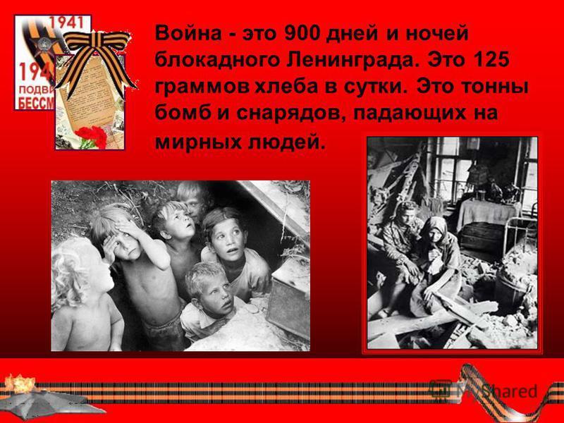 Война - это 900 дней и ночей блокадного Ленинграда. Это 125 граммов хлеба в сутки. Это тонны бомб и снарядов, падающих на мирных людей.