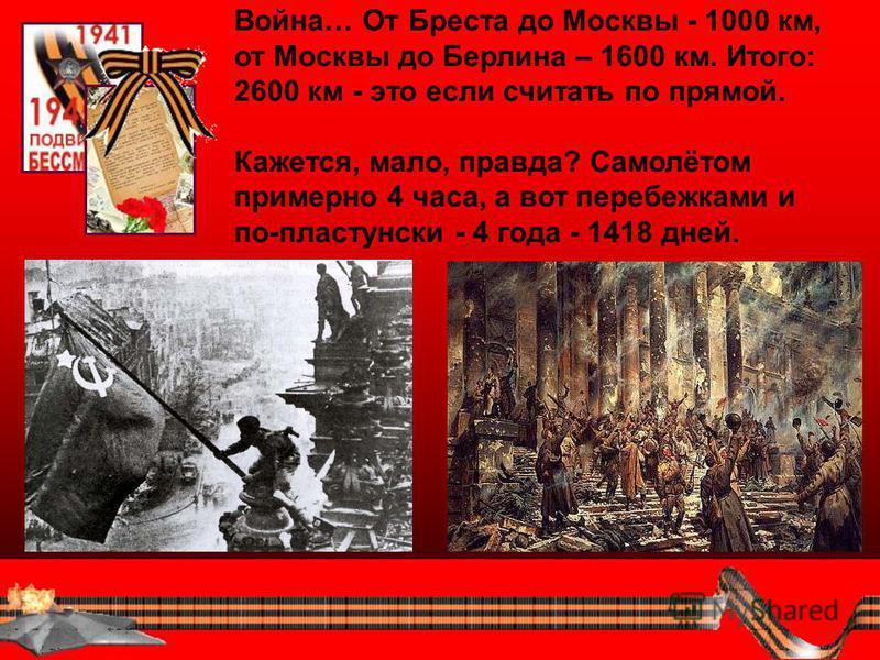 Война… От Бреста до Москвы - 1000 км, от Москвы до Берлина – 1600 км. Итого: 2600 км - это если считать по прямой. Кажется, мало, правда? Самолётом примерно 4 часа, а вот перебежками и по-пластунски - 4 года - 1418 дней.