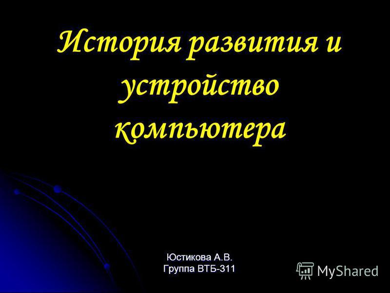 История развития и устройство компьютера Юстикова А.В. Группа ВТБ-311