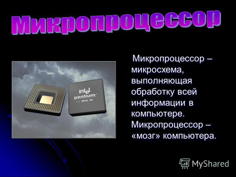 Микропроцессор – микросхема, выполняющая обработку всей информации в компьютере. Микропроцессор – «мозг» компьютера. Микропроцессор – микросхема, выполняющая обработку всей информации в компьютере. Микропроцессор – «мозг» компьютера.
