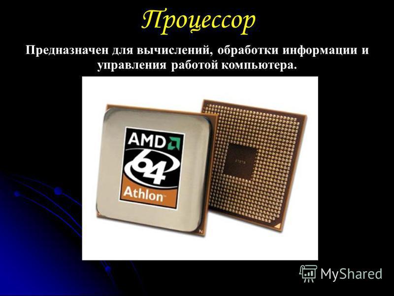 Процессор Предназначен для вычислений, обработки информации и управления работой компьютера.