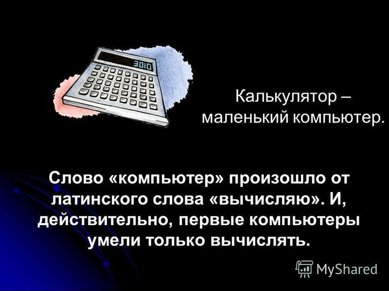 Калькулятор – маленький компьютер. Слово «компьютер» произошло от латинского слова «вычисляю». И, действительно, первые компьютеры умели только вычислять.