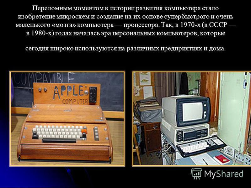 Переломным моментом в истории развития компьютера стало изобретение микросхем и создание на их основе супер быстрого и очень маленького «мозга» компьютера процессора. Так, в 1970-х (в СССР в 1980-х) годах началась эра персональных компьютеров, которы