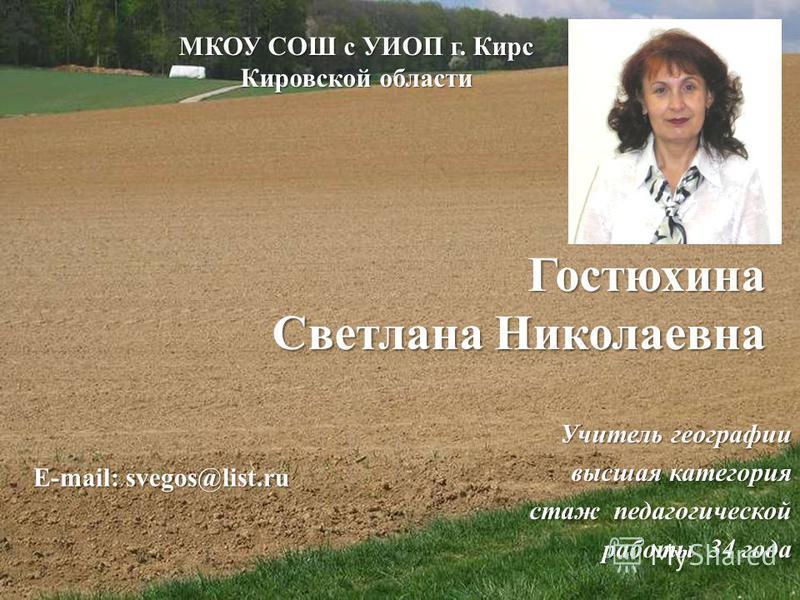 Гостюхина Светлана Николаевна Учитель географии высшая категория стаж педагогической работы 34 года работы 34 года МКОУ СОШ с УИОП г. Кирс Кировской области E-mail: svegos@list.ru