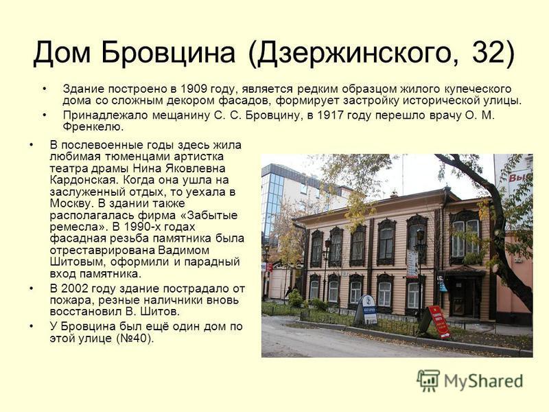 Дом Бровцина (Дзержинского, 32) Здание построено в 1909 году, является редким образцом жилого купеческого дома со сложным декором фасадов, формирует застройку исторической улицы. Принадлежало мещанину С. С. Бровцину, в 1917 году перешло врачу О. М. Ф