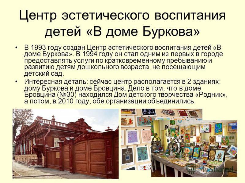 Центр эстетического воспитания детей «В доме Буркова» В 1993 году создан Центр эстетического воспитания детей «В доме Буркова». В 1994 году он стал одним из первых в городе предоставлять услуги по кратковременному пребыванию и развитию детям дошкольн