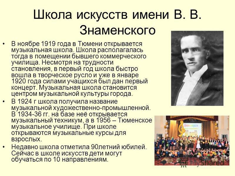 Школа искусств имени В. В. Знаменского В ноябре 1919 года в Тюмени открывается музыкальная школа. Школа располагалась тогда в помещении бывшего коммерческого училища. Несмотря на трудности становления, в первый год школа быстро вошла в творческое рус
