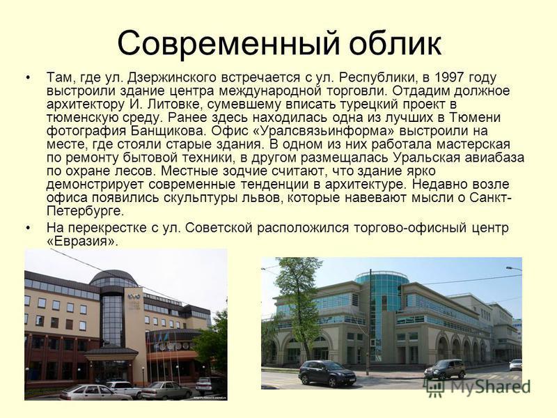 Современный облик Там, где ул. Дзержинского встречается с ул. Республики, в 1997 году выстроили здание центра международной торговли. Отдадим должное архитектору И. Литовке, сумевшему вписать турецкий проект в тюменскую среду. Ранее здесь находилась