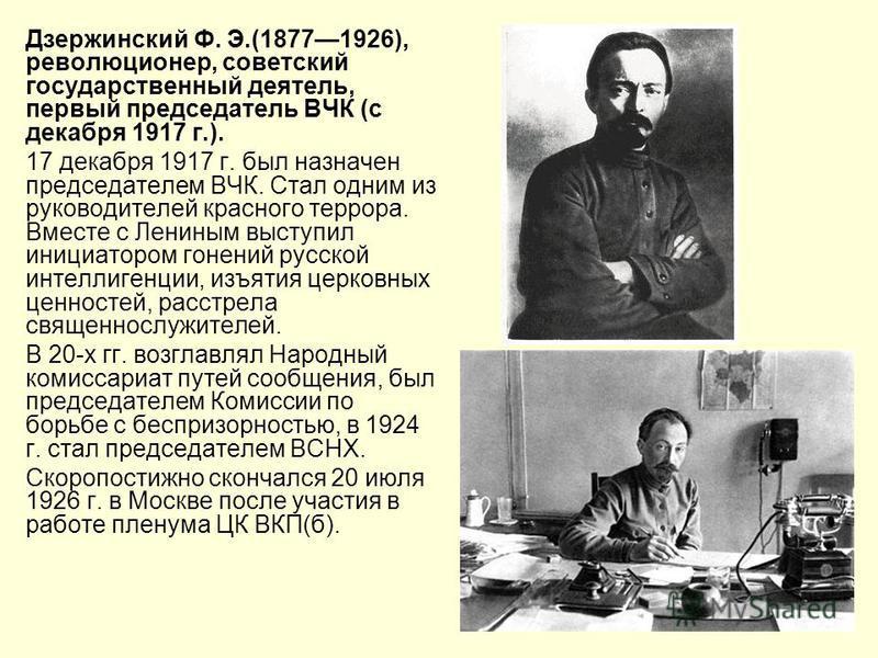 Дзержинский Ф. Э.(18771926), революционер, советский государственный деятель, первый председатель ВЧК (с декабря 1917 г.). 17 декабря 1917 г. был назначен председателем ВЧК. Cтал одним из руководителей красного террора. Вместе с Лениным выступил иниц