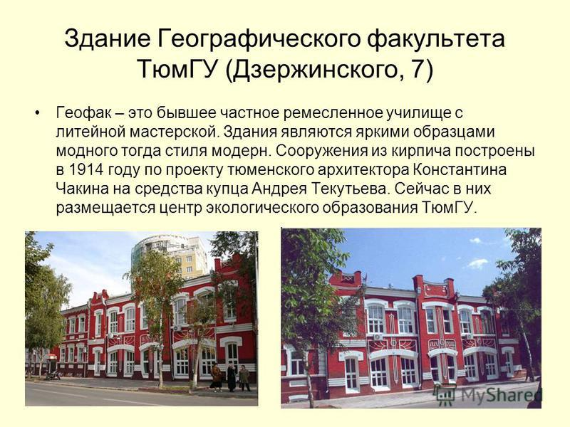 Здание Географического факультета ТюмГУ (Дзержинского, 7) Геофак – это бывшее частное ремесленное училище с литейной мастерской. Здания являются яркими образцами модного тогда стиля модерн. Сооружения из кирпича построены в 1914 году по проекту тюмен