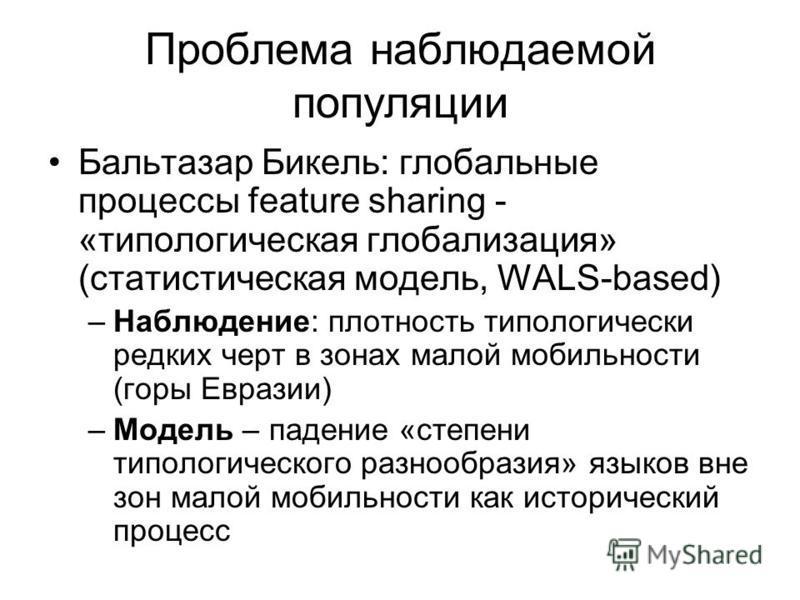 Проблема наблюдаемой популяции Бальтазар Бикель: глобальные процессы feature sharing - «типологическая глобализация» (статистическая модель, WALS-based) –Наблюдение: плотность типологически редких черт в зонах малой мобильности (горы Евразии) –Модель
