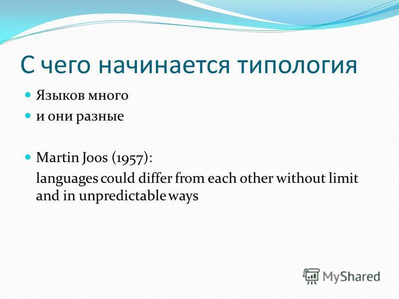 С чего начинается типология Языков много и они разные Martin Joos (1957): languages could differ from each other without limit and in unpredictable ways