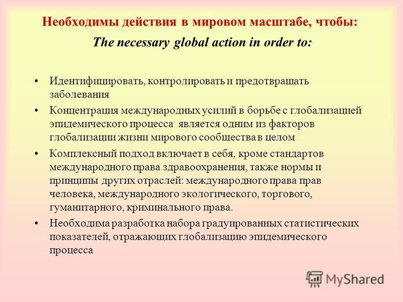 Необходимы действия в мировом масштабе, чтобы: The necessary global action in order to: Идентифицировать, контролировать и предотвращать заболевания Концентрация международных усилий в борьбе с глобализацией эпидемического процесса является одним из