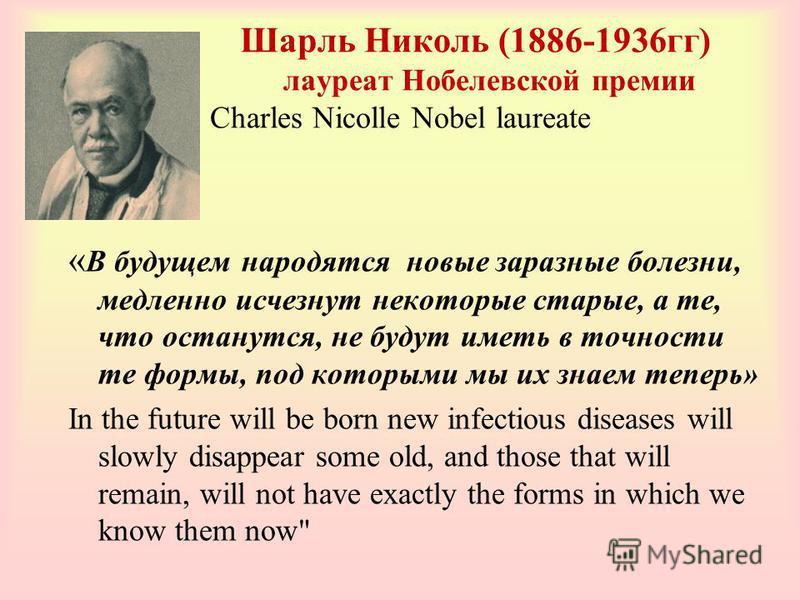 Шарль Николь (1886-1936 гг) лауреат Нобелевской премии Charles Nicolle Nobel laureate « В будущем народятся новые заразные болезни, медленно исчезнут некоторые старые, а те, что останутся, не будут иметь в точности те формы, под которыми мы их знаем