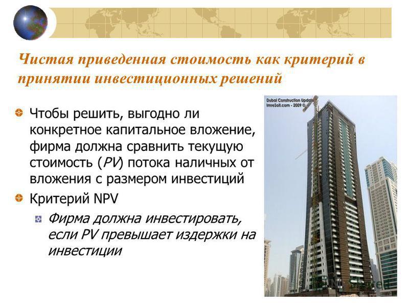 Чистая приведенная стоимость как критерий в принятии инвестицииииионных решений Чтобы решить, выгодно ли конкретное капитальное вложение, фирма должна сравнить текущую стоимость (PV) потока наличных от вложения с размером инвестицииииий Критерий NPV