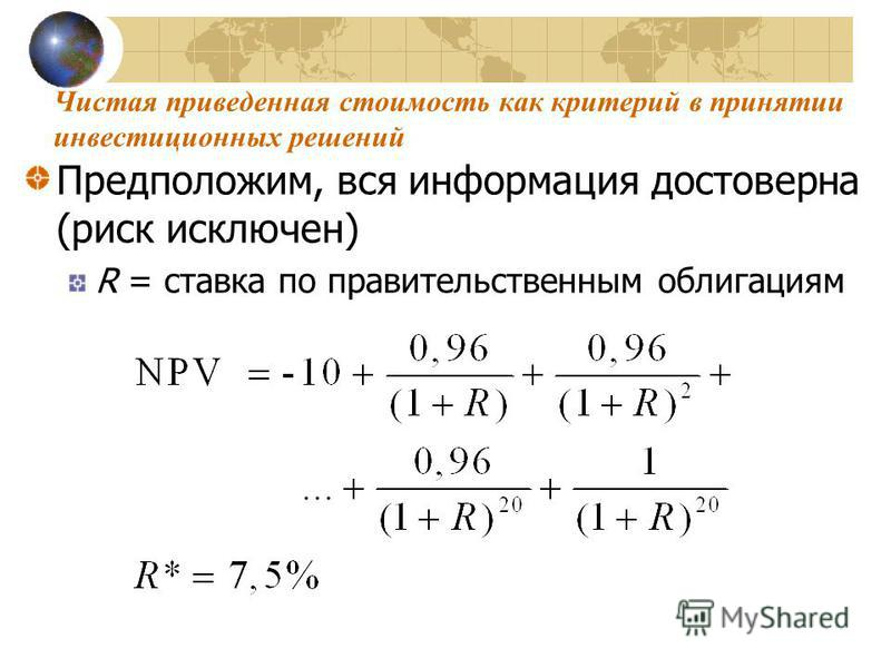 Предположим, вся информация достоверна (риск исключен) R = ставка по правительственным облигациям Чистая приведенная стоимость как критерий в принятии инвестицииииионных решений